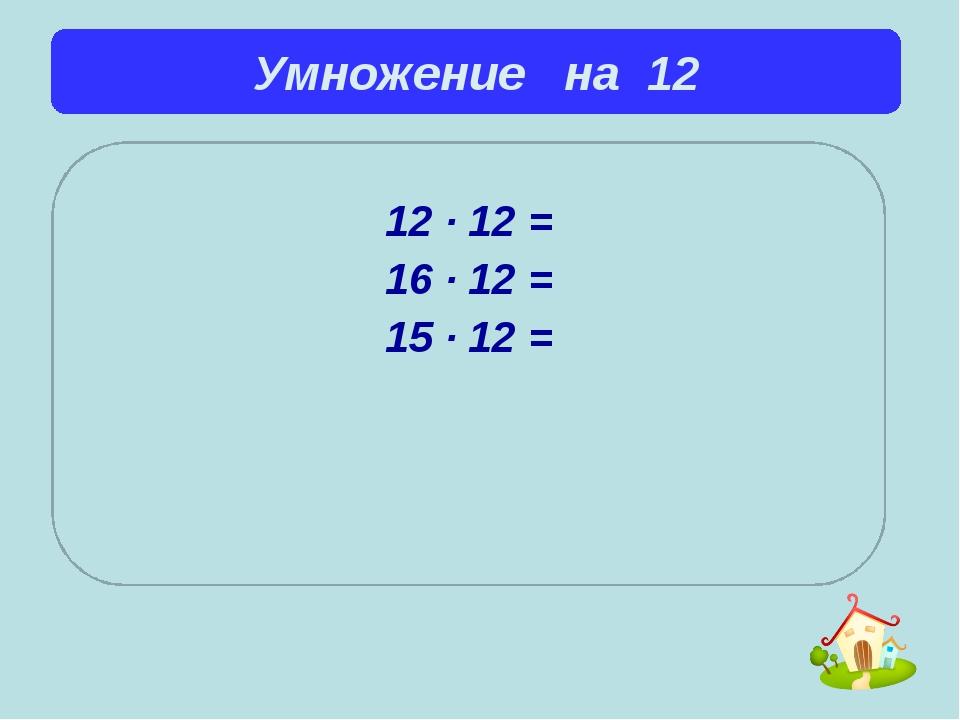 Умножение на 12  12 ∙ 12 = 16 ∙ 12 = 15 ∙ 12 =