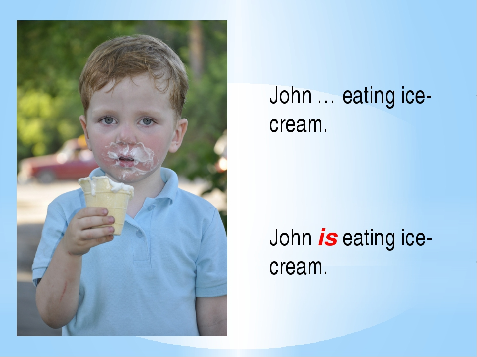 John … eating ice-cream. John is eating ice-cream.