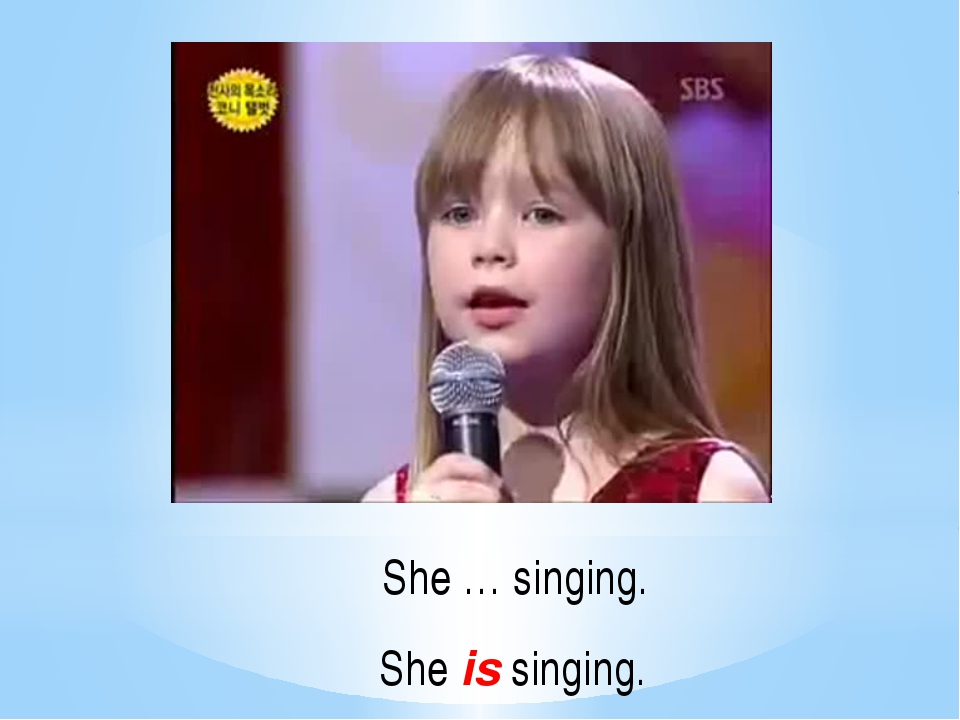 She … singing. She is singing.