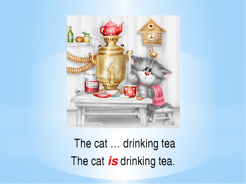 The cat … drinking tea The cat is drinking tea.