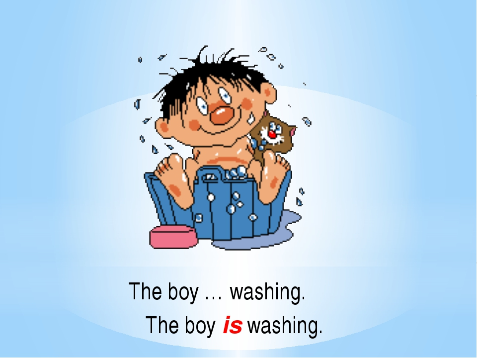 The boy … washing. The boy is washing.