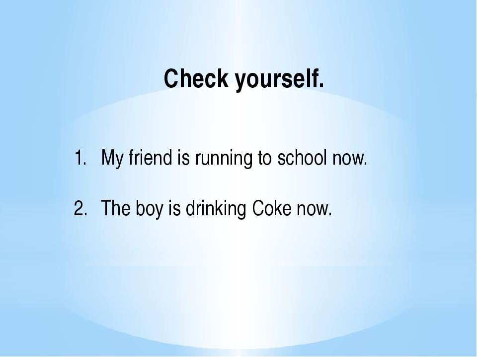 Check yourself. My friend is running to school now. The boy is drinking Coke