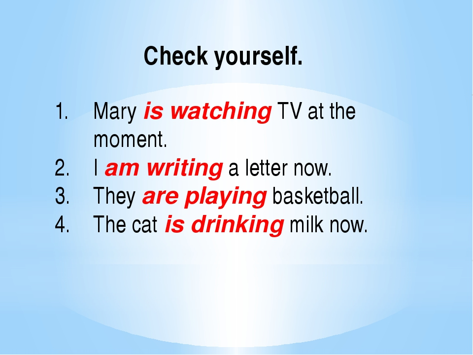 Check yourself. Mary is watching TV at the moment. I am writing a letter now.