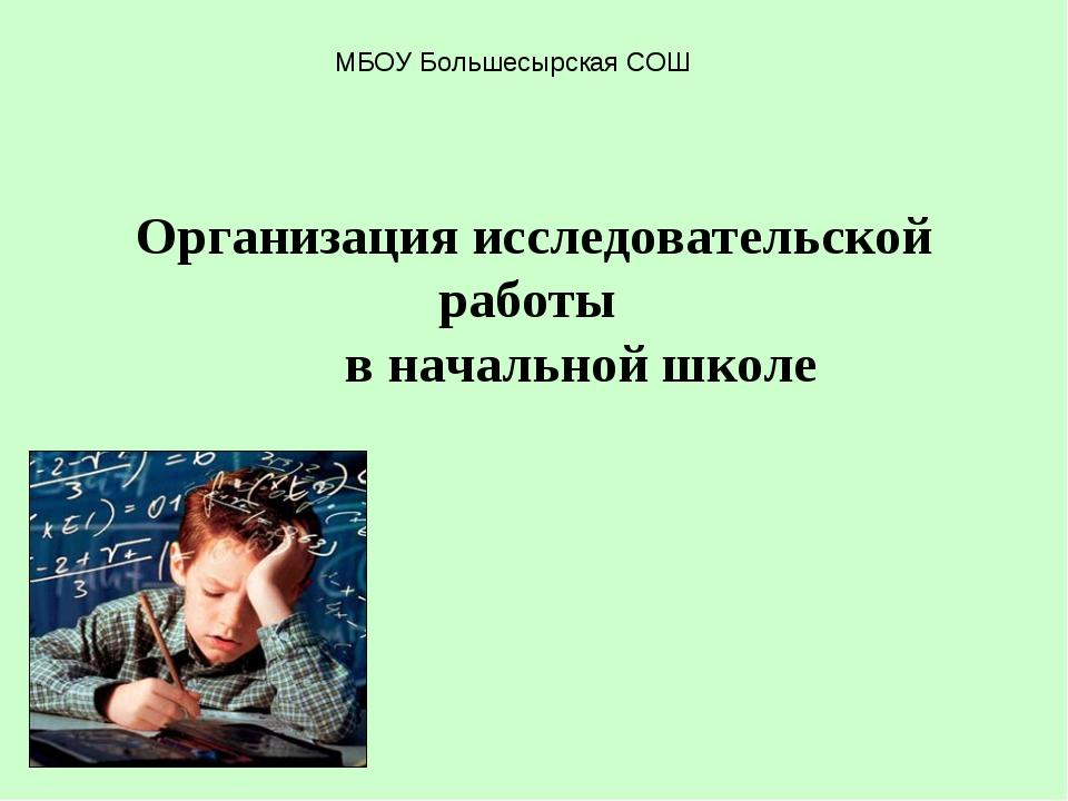 Организация исследовательской работы в начальной школе МБОУ Большесырская СОШ