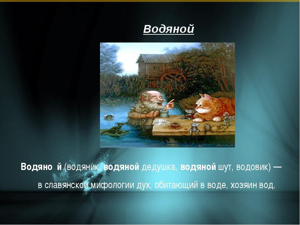Водяной Водяно́й (водяник, водяной дедушка, водяной шут, водовик) — в славянс...