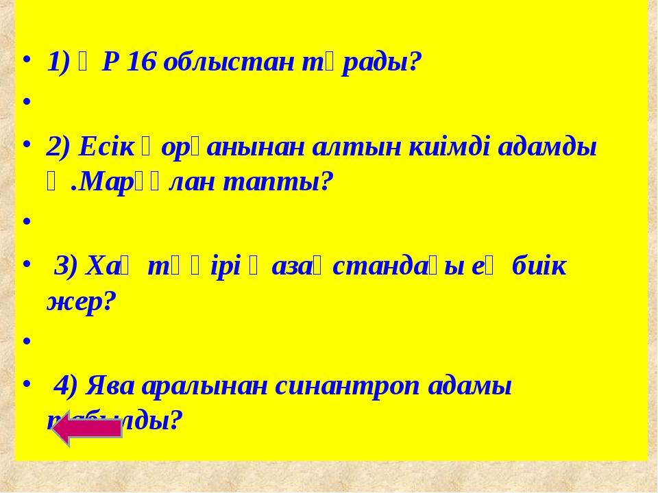 1) ҚР 16 облыстан тұрады? 2) Есік қорғанынан алтын киімді адамды Ә.Марғұлан...