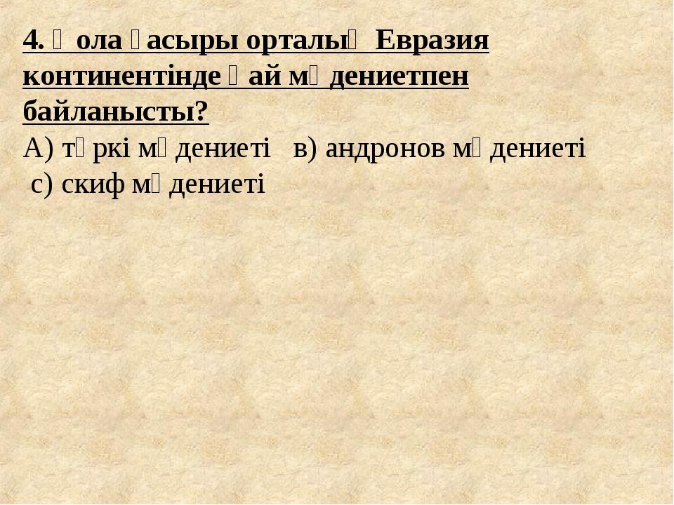 4. Қола ғасыры орталық Евразия континентінде қай мәдениетпен байланысты? А) т...
