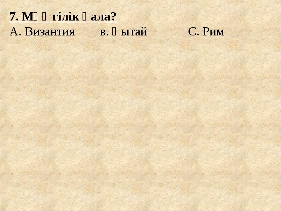 7. Мәңгілік қала? А. Византия в. Қытай С. Рим