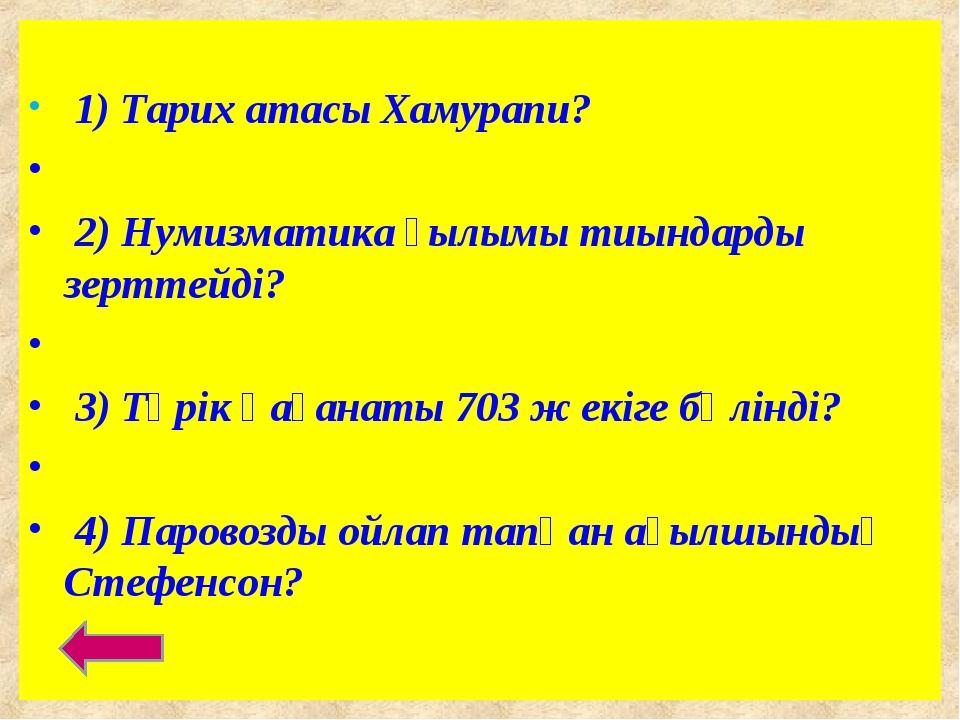 1) Тарих атасы Хамурапи? 2) Нумизматика ғылымы тиындарды зерттейді? 3) Түрік...