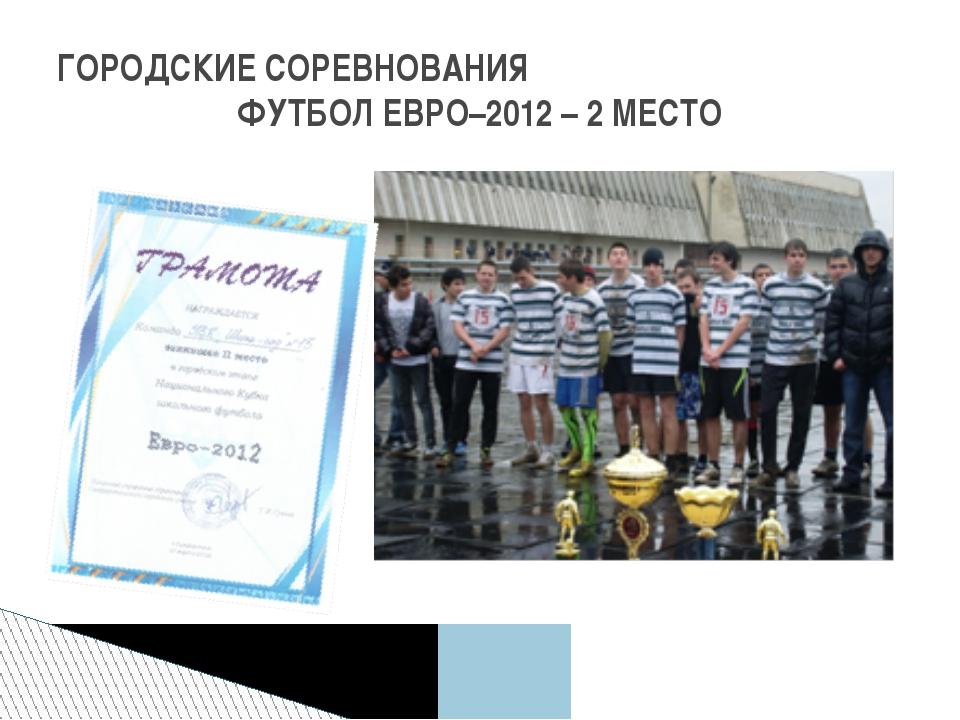 ГОРОДСКИЕ СОРЕВНОВАНИЯ ФУТБОЛ ЕВРО–2012 – 2 МЕСТО