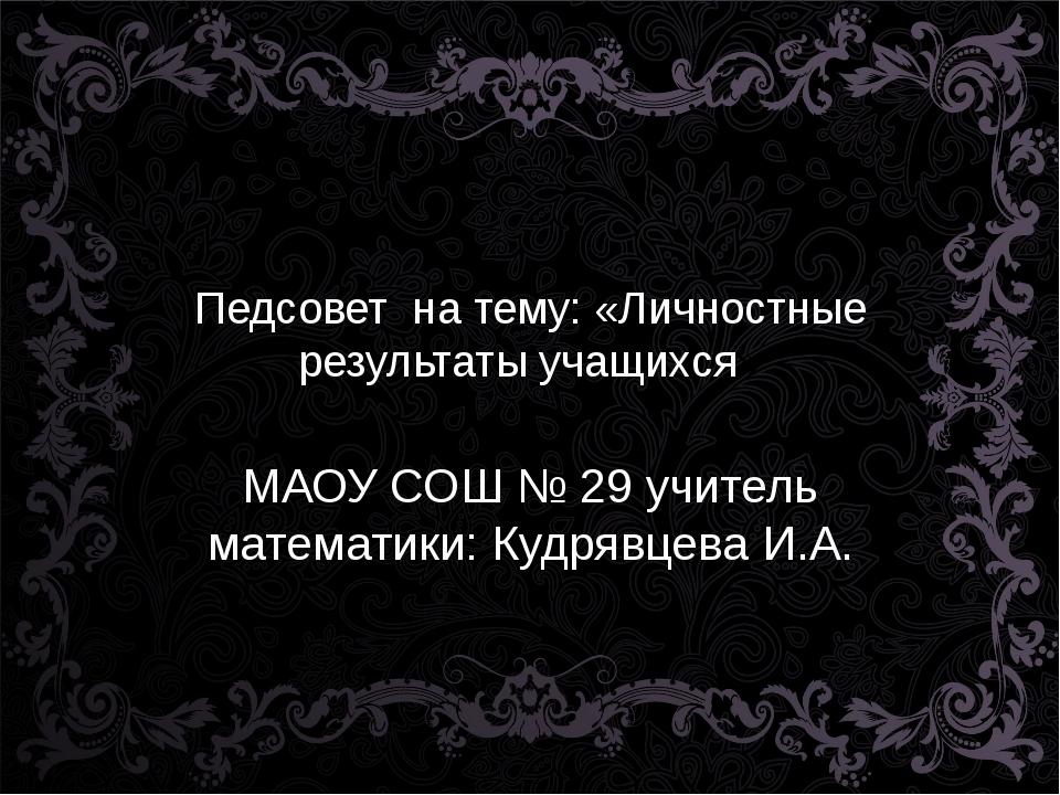 Педсовет на тему: «Личностные результаты учащихся» МАОУ СОШ № 29 учитель мате...