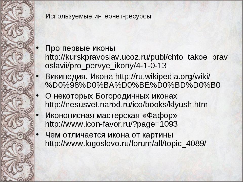 Используемые интернет-ресурсы Про первые иконы http://kurskpravoslav.ucoz.ru/...