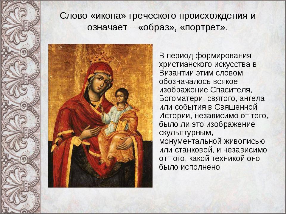 Слово «икона» греческого происхождения и означает – «образ», «портрет». В пер...