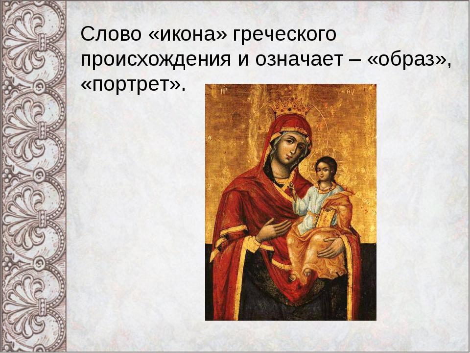 Слово «икона» греческого происхождения и означает – «образ», «портрет».