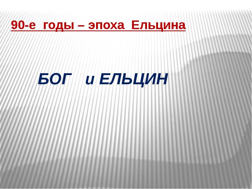 90-е годы – эпоха Ельцина БОГ и ЕЛЬЦИН