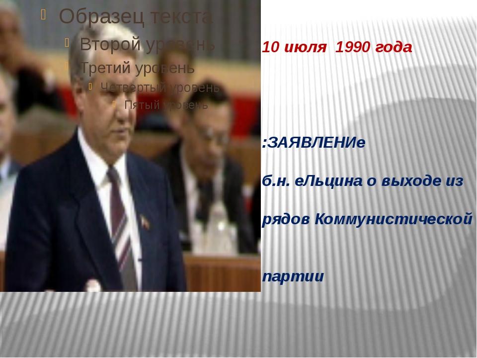 10 июля 1990 года :ЗАЯВЛЕНИе б.н. еЛьцина о выходе из рядов Коммунистической...