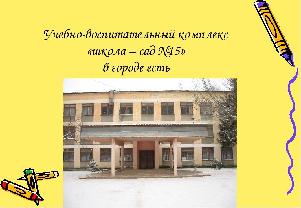 Учебно-воспитательный комплекс «школа – сад №15» в городе есть