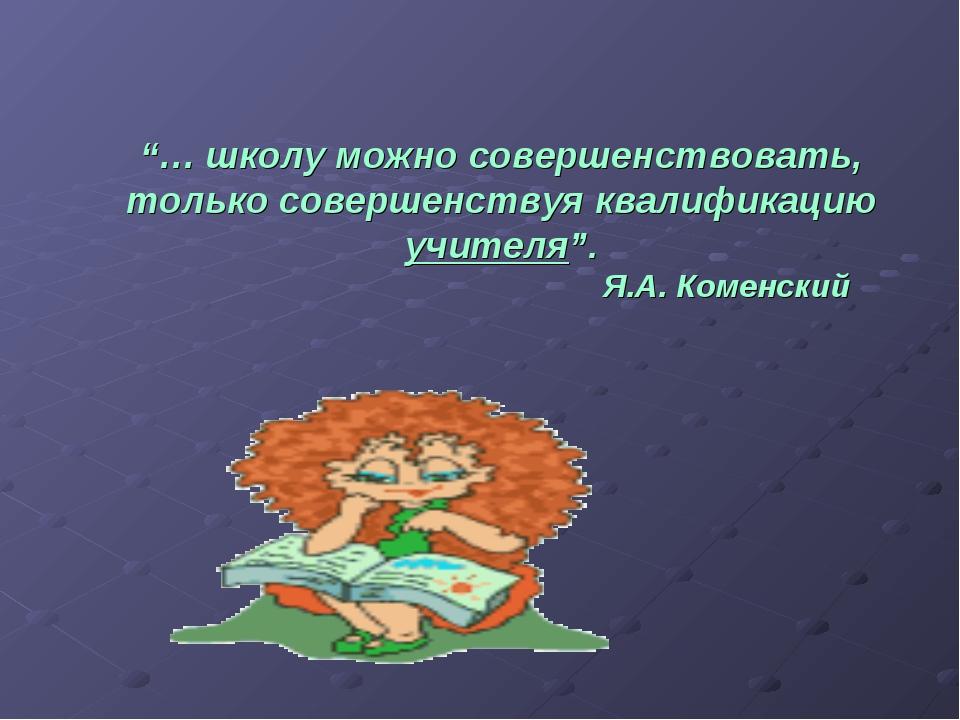 """""""… школу можно совершенствовать, только совершенствуя квалификацию учителя""""...."""
