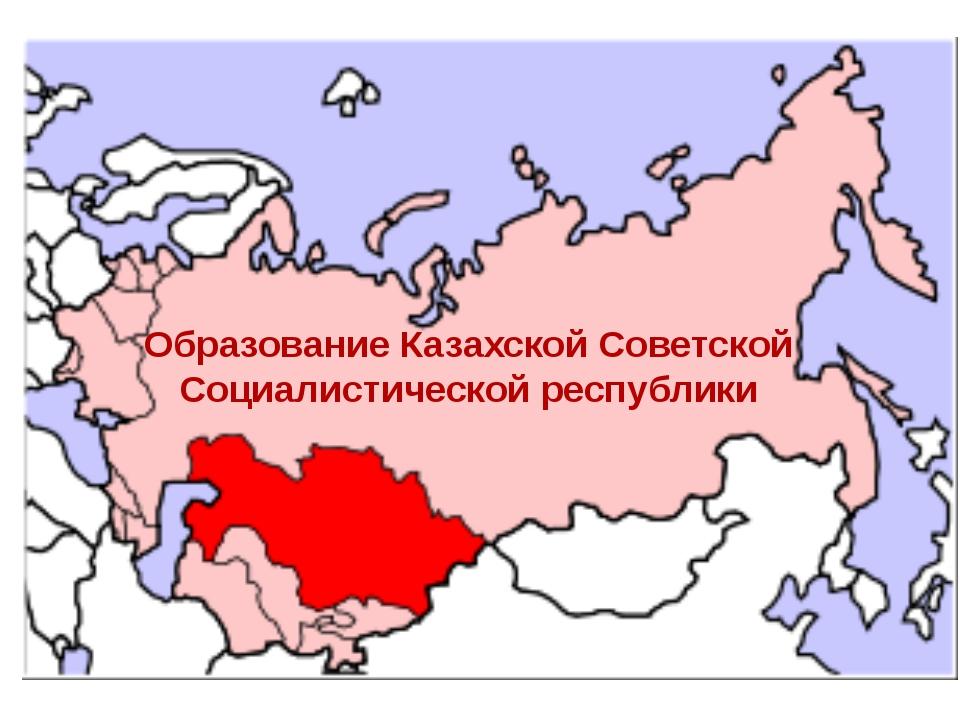 Образование Казахской Советской Социалистической республики