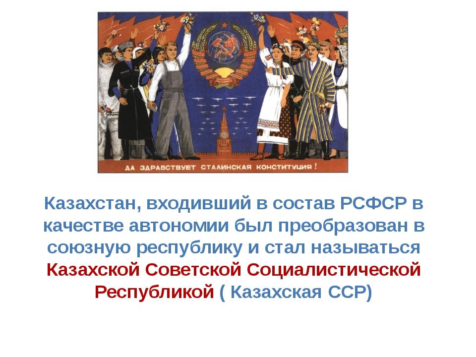 Казахстан, входивший в состав РСФСР в качестве автономии был преобразован в с...