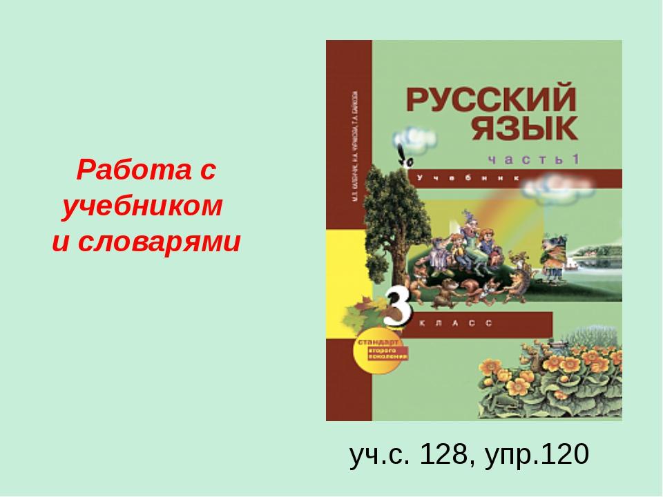 Работа с учебником и словарями уч.с. 128, упр.120