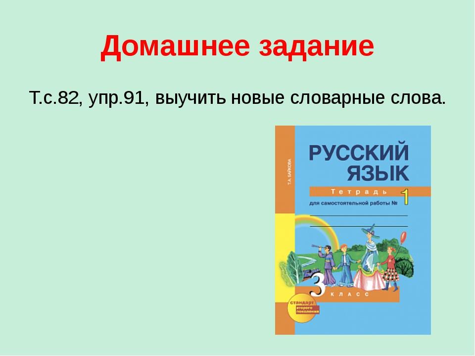 Домашнее задание Т.с.82, упр.91, выучить новые словарные слова.