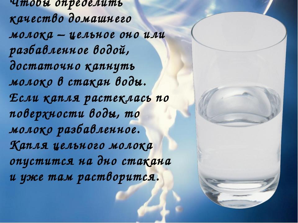 Чтобы определить качество домашнего молока – цельное оно или разбавленное вод...