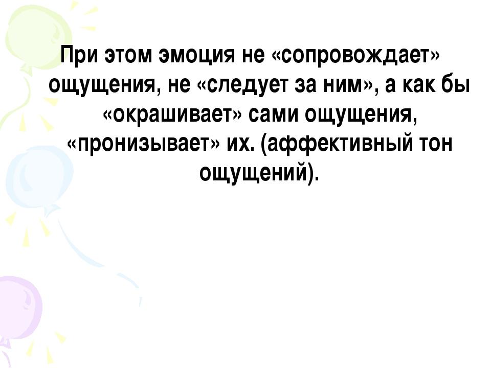 При этом эмоция не «сопровождает» ощущения, не «следует за ним», а как бы «о...