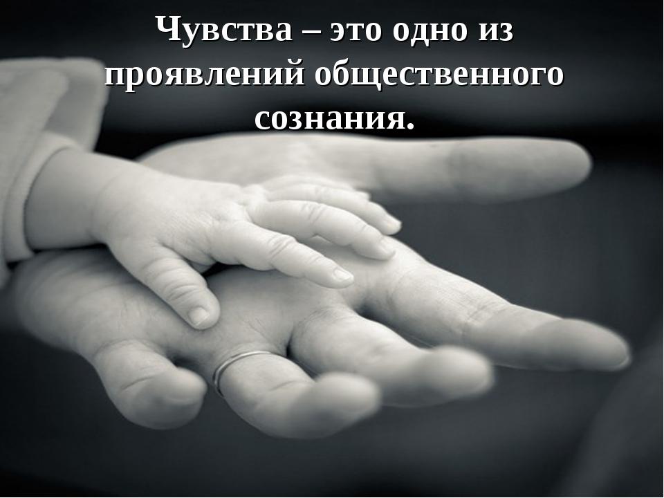 Чувства – это одно из проявлений общественного сознания.