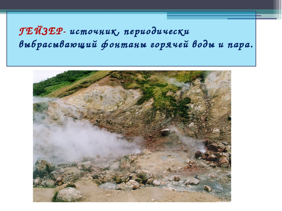 ГЕЙЗЕР- источник, периодически выбрасывающий фонтаны горячей воды и пара.