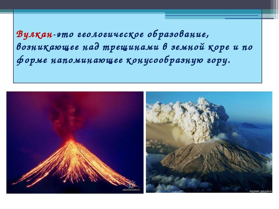 Вулкан-это геологическое образование, возникающее над трещинами в земной кор...