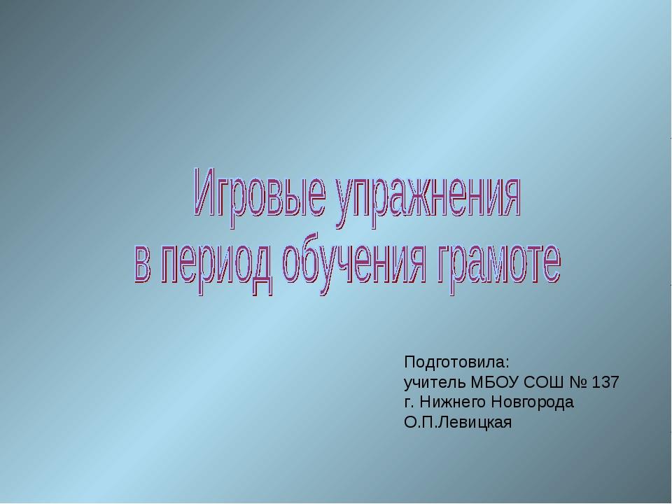 Подготовила: учитель МБОУ СОШ № 137 г. Нижнего Новгорода О.П.Левицкая