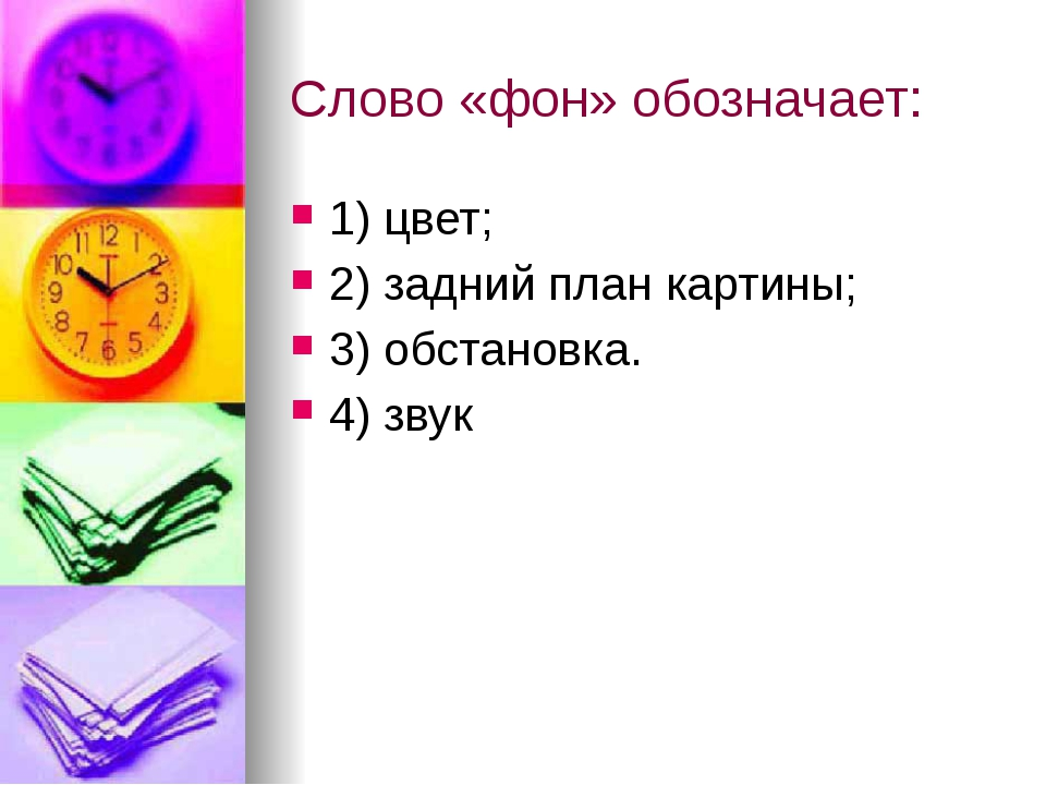 Слово «фон» обозначает: 1) цвет; 2) задний план картины; 3) обстановка. 4) звук