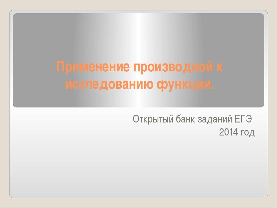 Применение производной к исследованию функции. Открытый банк заданий ЕГЭ 2014...