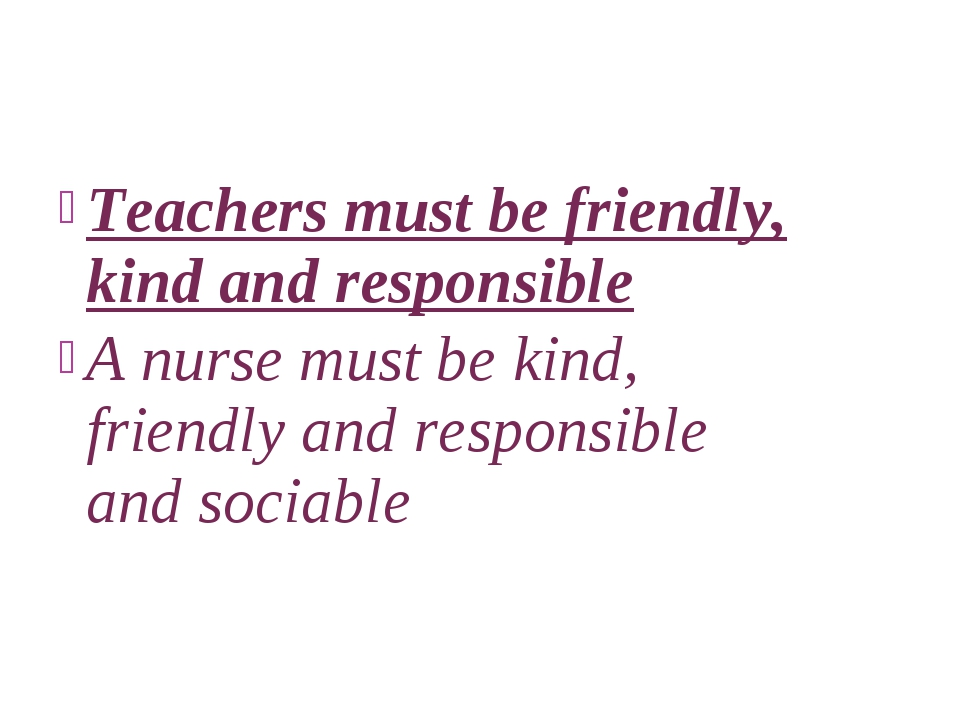 Teachers must be friendly, kind and responsible A nurse must be kind, friendl...