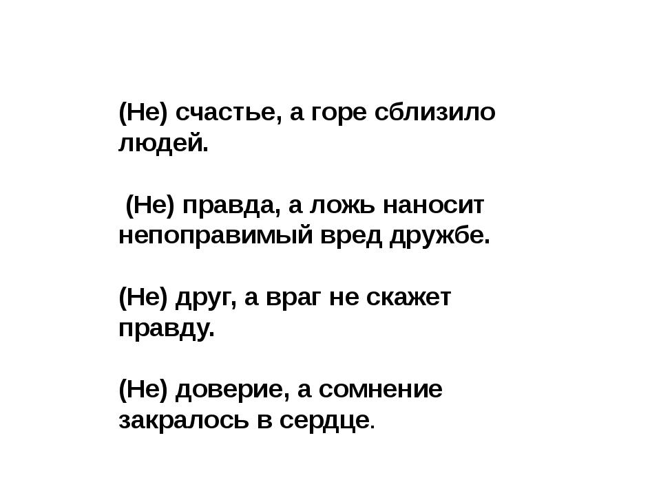 (Не) счастье, а горе сблизило людей.  (Не) правда, а ложь наносит непоправим...