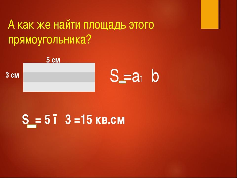 А как же найти площадь этого прямоугольника? 5 см 3 см S =a● b S = 5 ●3 =15 к...