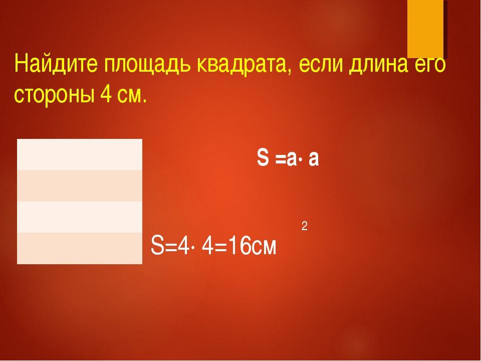 Найдите площадь квадрата, если длина его стороны 4 см. 2 S =а∙ a S=4∙ 4=16cм...