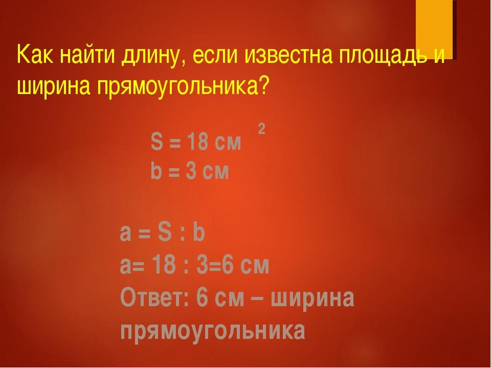 Как найти длину, если известна площадь и ширина прямоугольника? S = 18 см b =...