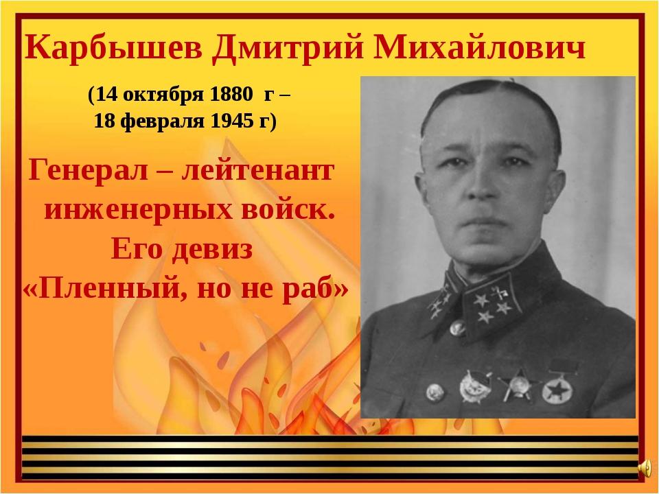 Карбышев Дмитрий Михайлович (14 октября 1880 г – 18 февраля 1945 г) Генерал –...