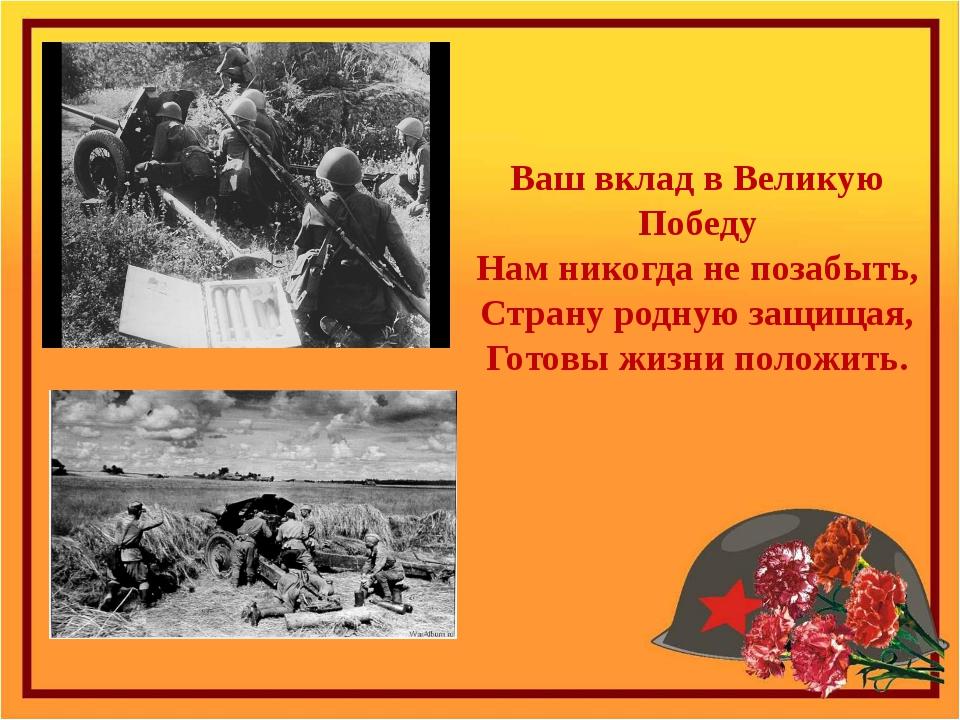 Ваш вклад в Великую Победу Нам никогда не позабыть, Страну родную защищая, Го...