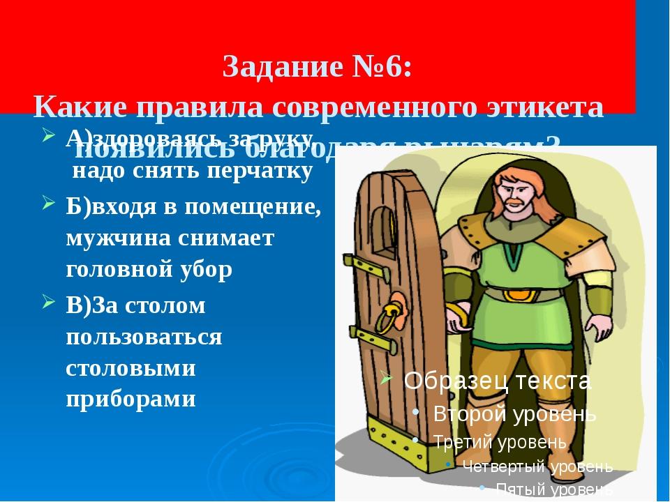 Задание №6: Какие правила современного этикета появились благодаря рыцарям?...