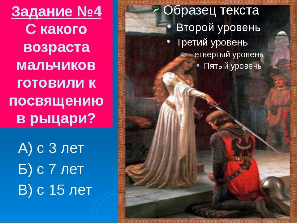 Задание №4 С какого возраста мальчиков готовили к посвящению в рыцари? А) с 3...