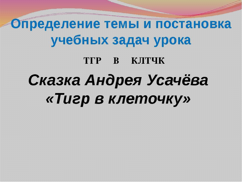ТГР В КЛТЧК Сказка Андрея Усачёва «Тигр в клеточку» Определение темы и постан...