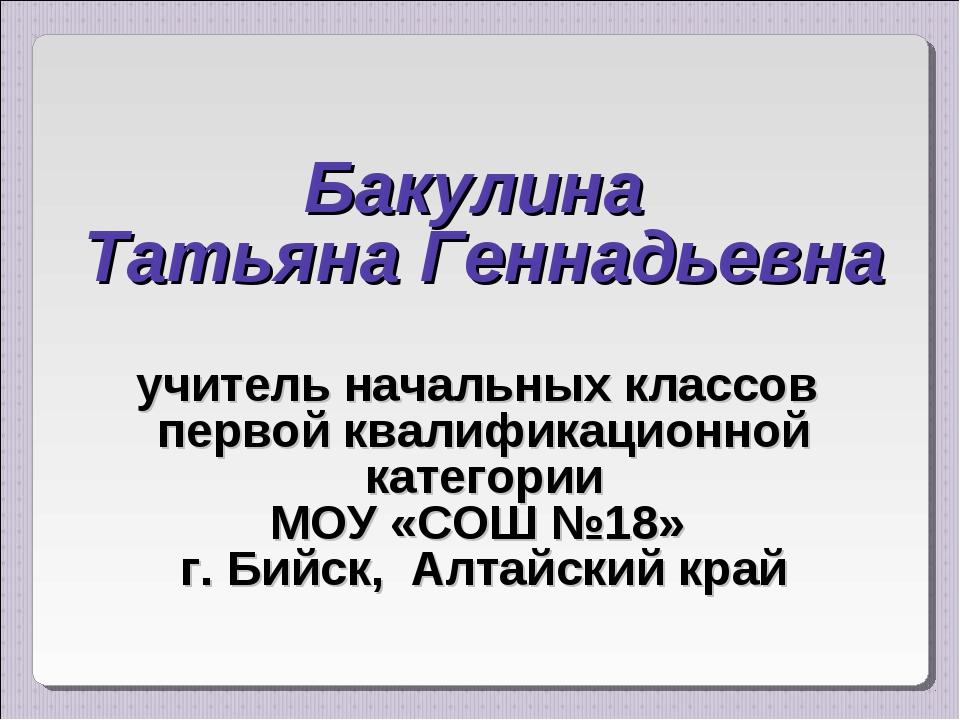 Бакулина Татьяна Геннадьевна учитель начальных классов первой квалификационн...