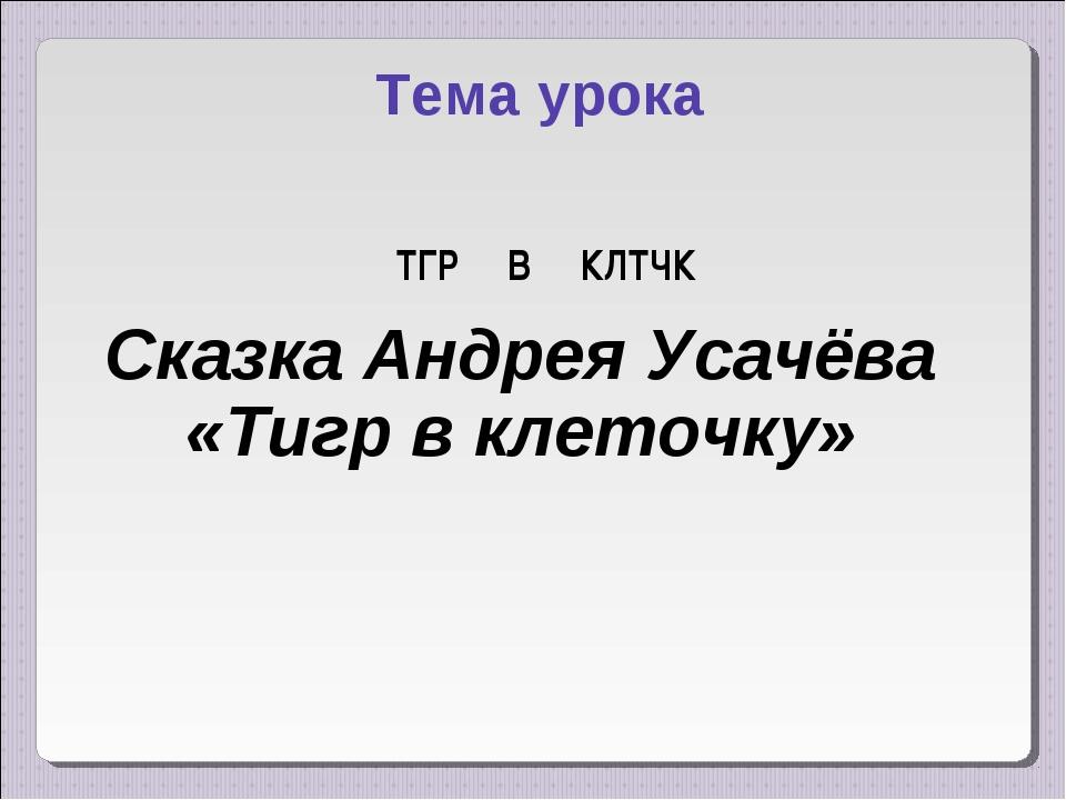 ТГР В КЛТЧК Тема урока Сказка Андрея Усачёва «Тигр в клеточку»