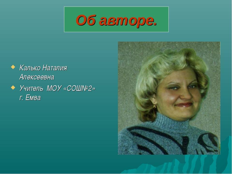 Об авторе. Калько Наталия Алексеевна Учитель МОУ «СОШ№2» г. Емва