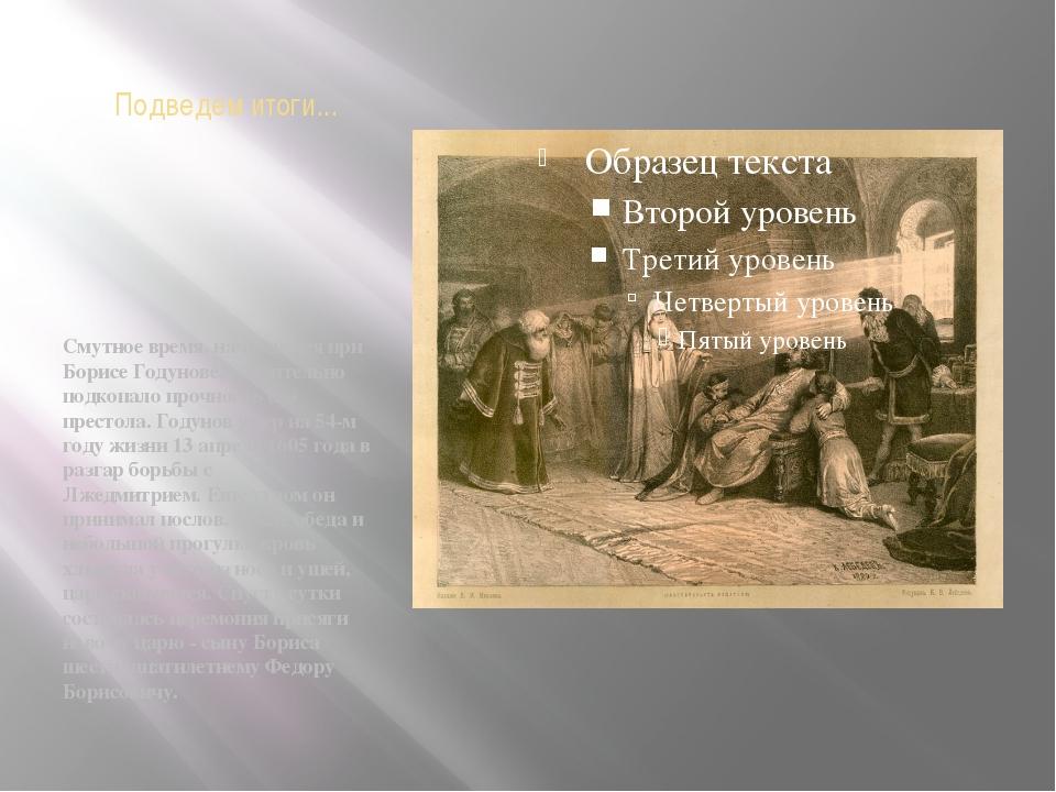 Подведем итоги... Смутное время, начавшееся при Борисе Годунове, значительно...