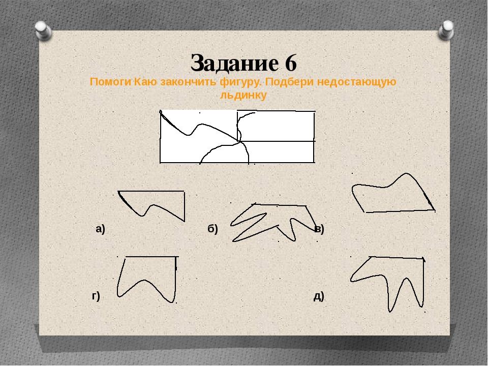 Задание 6 Помоги Каю закончить фигуру. Подбери недостающую льдинку а) б) в) г...