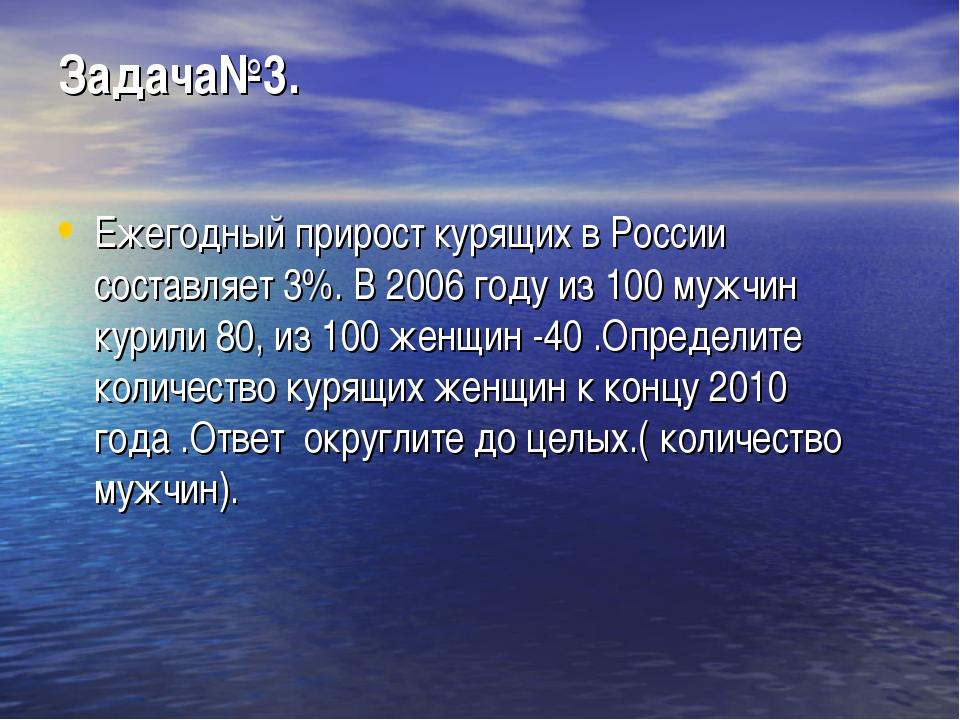 Задача№3. Ежегодный прирост курящих в России составляет 3%. В 2006 году из 10...